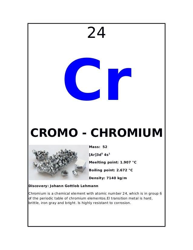 24CrCROMO - CHROMIUMMass: 52[Ar]3d54s1Meelting point: 1.907 °CBoiling point: 2.672 °CDensity: 7140 kg/mDiscovery: Johann G...
