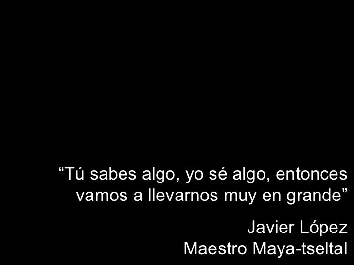 """"""" Tú sabes algo, yo sé algo, entonces vamos a llevarnos muy en grande"""" Javier López Maestro Maya-tseltal"""