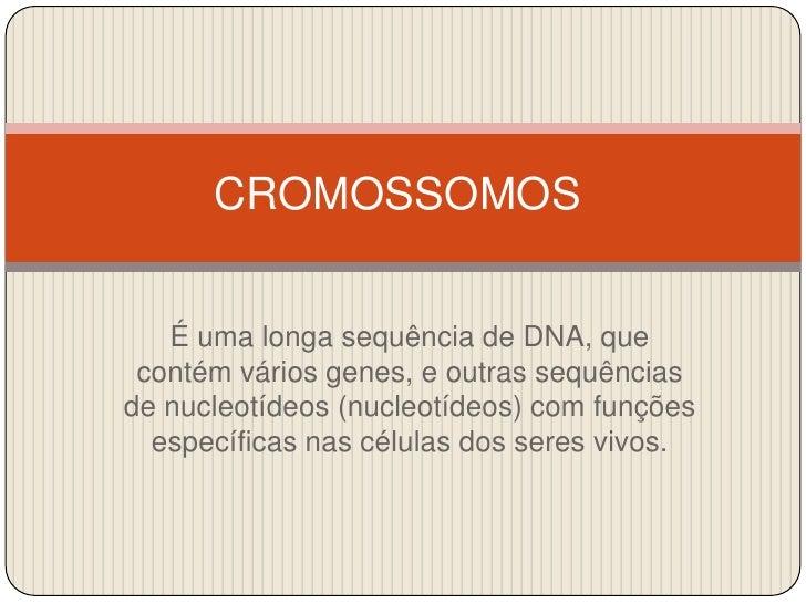 CROMOSSOMOS<br />É uma longa sequência de DNA, que contém vários genes, e outras sequências de nucleotídeos (nucleotídeos)...