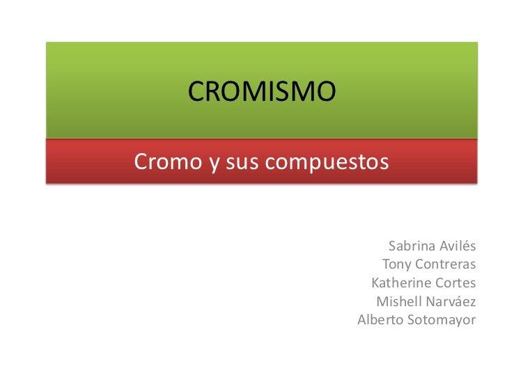CROMISMO<br />Cromo y sus compuestos<br />Sabrina Avilés<br />Tony Contreras<br />Katherine Cortes<br />Mishell Narváez<br...