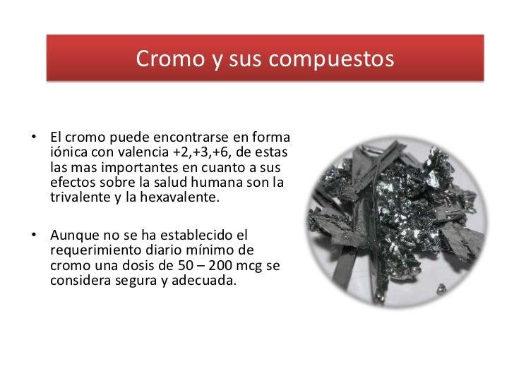 Cromo y sus compuestos<br />El cromo puede encontrarse en forma iónica con valencia +2,+3,+6, de estas las mas importantes...