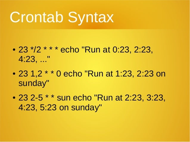 "Crontab Syntax ● 23 */2 * * * echo ""Run at 0:23, 2:23, 4:23, ..."" ● 23 1,2 * * 0 echo ""Run at 1:23, 2:23 on sunday"" ● 23 2..."