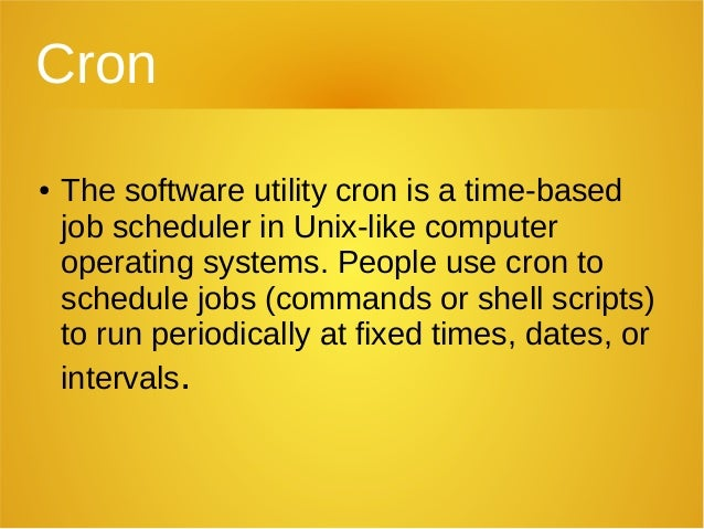 Cron ● The software utility cron is a time-based job scheduler in Unix-like computer operating systems. People use cron to...