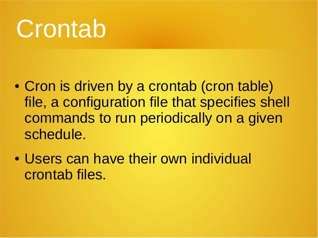 Crontab ● Cron is driven by a crontab (cron table) file, a configuration file that specifies shell commands to run periodi...
