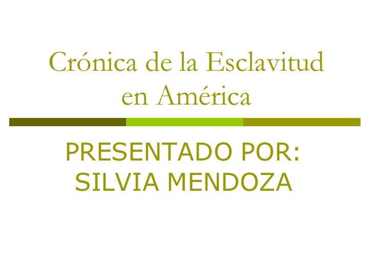 Crónica de la Esclavitud en América PRESENTADO POR: SILVIA MENDOZA