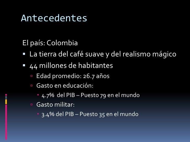 Antecedentes<br />El país: Colombia<br />La tierra del café suave y del realismo mágico<br />44 millones de habitantes<br ...