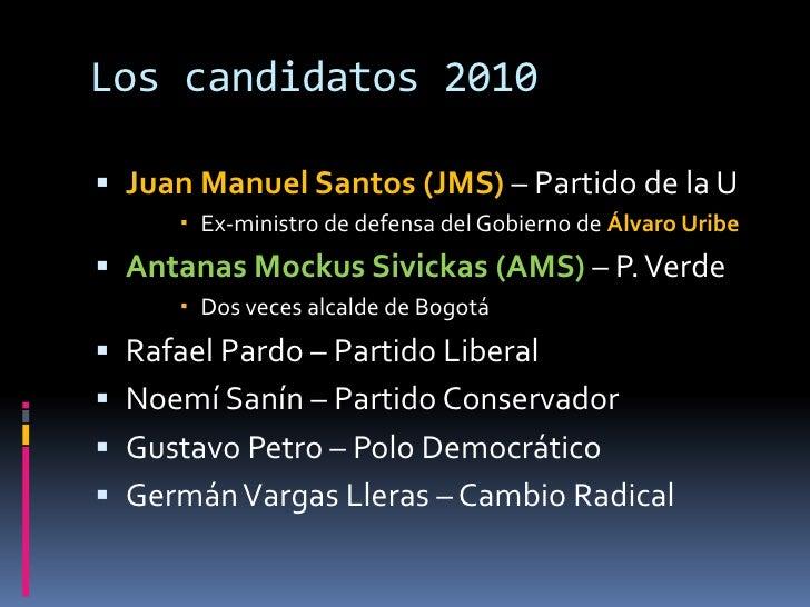 Los candidatos 2010<br />Juan Manuel Santos (JMS)– Partido de la U<br />Ex-ministro de defensa del Gobierno de Álvaro Urib...