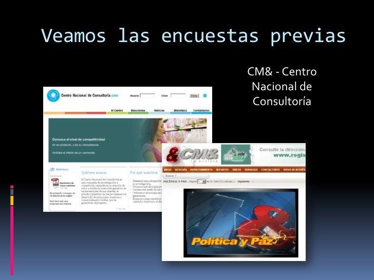 Veamos las encuestas previas<br />CM& - Centro Nacional de Consultoría<br />