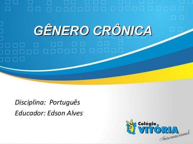 Crateús/CECrateús/CE GÊNERO CRÔNICAGÊNERO CRÔNICA Disciplina: Português Educador: Edson Alves