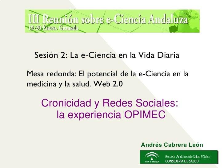 <ul><li>Cronicidad y Redes Sociales:  </li></ul><ul><li>la experiencia OPIMEC </li></ul>Sesión 2: La e-Ciencia en la Vida ...