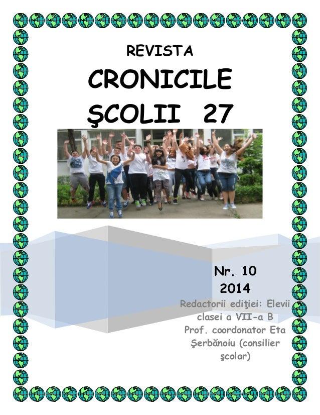 REVISTA CRONICILE ŞCOLII 27 Nr. 10 2014 Redactorii ediţiei: Elevii clasei a VII-a B Prof. coordonator Eta Şerbănoiu (consi...
