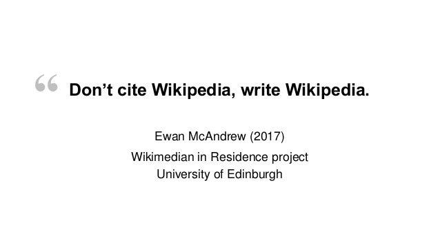 "Don't cite Wikipedia, write Wikipedia. "" Ewan McAndrew (2017) Wikimedian in Residence project University of Edinburgh"