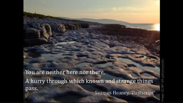 You are neither here nor there, A hurry through which known and strange things pass. Seamus Heaney, 'Postscript'
