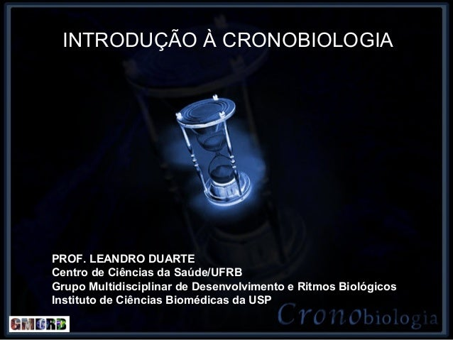 INTRODUÇÃO À CRONOBIOLOGIAPROF. LEANDRO DUARTECentro de Ciências da Saúde/UFRBGrupo Multidisciplinar de Desenvolvimento e ...