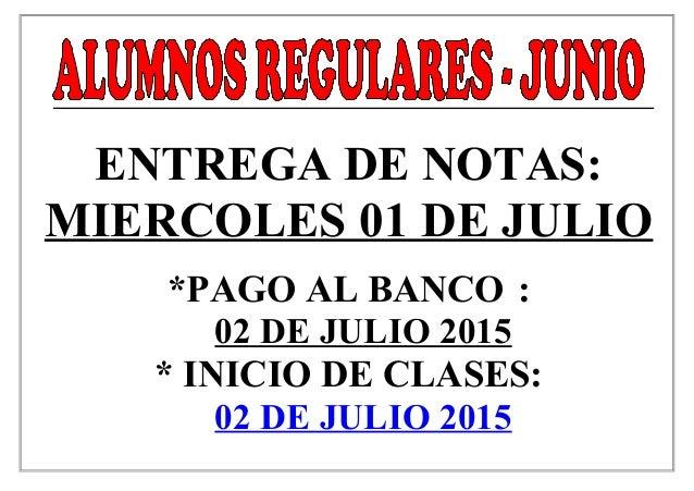 ENTREGA DE NOTAS: MIERCOLES 01 DE JULIO *PAGO AL BANCO : 02 DE JULIO 2015 * INICIO DE CLASES: 02 DE JULIO 2015