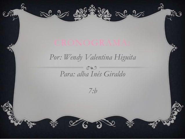 CRONOGRAMA:Por: Wendy Valentina HiguitaPara: alba Inés Giraldo7:b