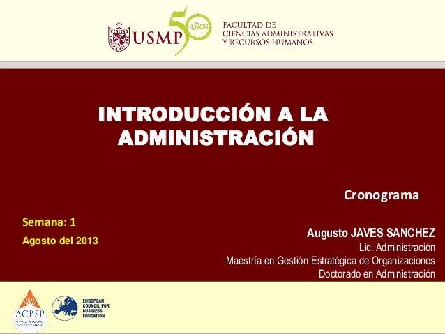INTRODUCCIÓN A LA ADMINISTRACIÓN Semana: 1 Agosto del 2013 Cronograma Augusto JAVES SANCHEZ Lic. Administración Maestría e...