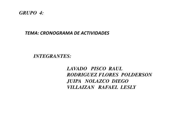 GRUPO  4:<br />TEMA: CRONOGRAMA DE ACTIVIDADES<br />INTEGRANTES:<br />                          LAVADO   PISCO  RAUL<br />...