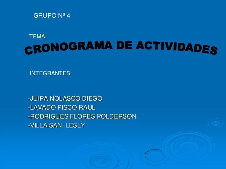 GRUPO Nº 4<br />TEMA:<br />CRONOGRAMA DE ACTIVIDADES<br />INTEGRANTES:<br />-JUIPA NOLASCO DIEGO<br />-LAVADO PISCO RAUL<b...