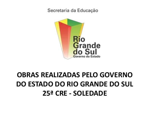 OBRAS REALIZADAS PELO GOVERNODO ESTADO DO RIO GRANDE DO SUL       25ª CRE - SOLEDADE