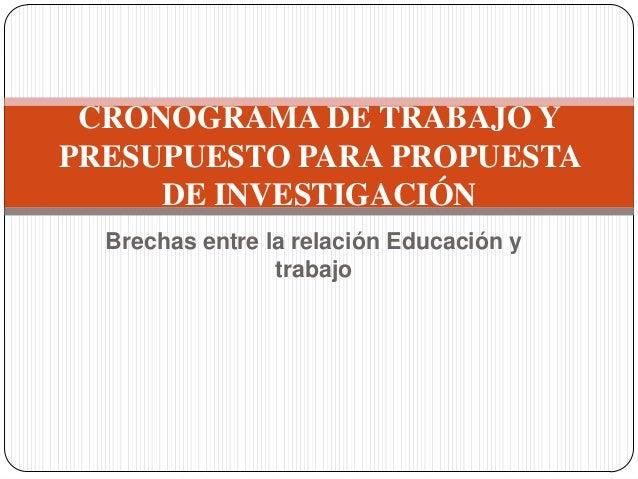 CRONOGRAMA DE TRABAJO YPRESUPUESTO PARA PROPUESTA     DE INVESTIGACIÓN  Brechas entre la relación Educación y             ...