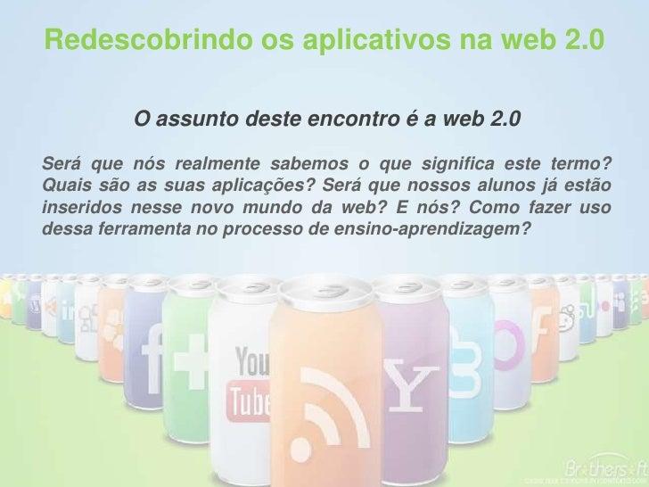 Redescobrindo os aplicativos na web 2.0           O assunto deste encontro é a web 2.0  Será que nós realmente sabemos o q...