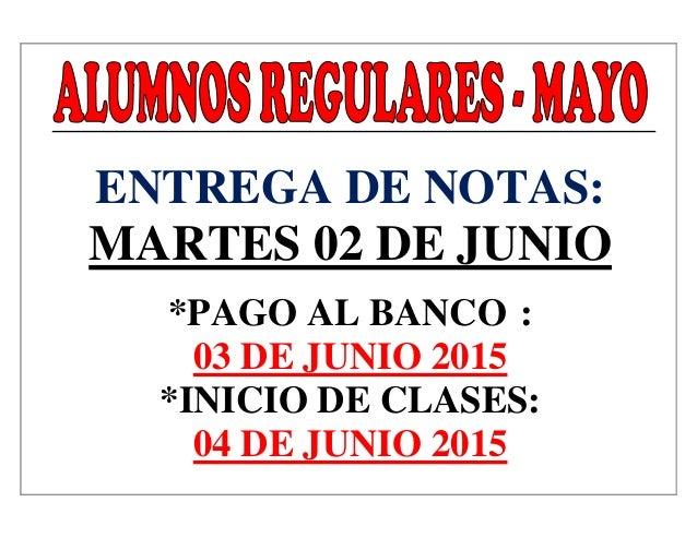 ENTREGA DE NOTAS: MARTES 02 DE JUNIO *PAGO AL BANCO : 03 DE JUNIO 2015 *INICIO DE CLASES: 04 DE JUNIO 2015