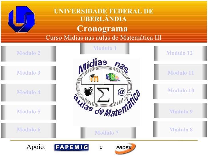 UNIVERSIDADE FEDERAL DE UBERLÂNDIA Cronograma  Curso Mídias nas aulas de Matemática III Modulo 2 Modulo 6 Modulo 1 Modulo ...
