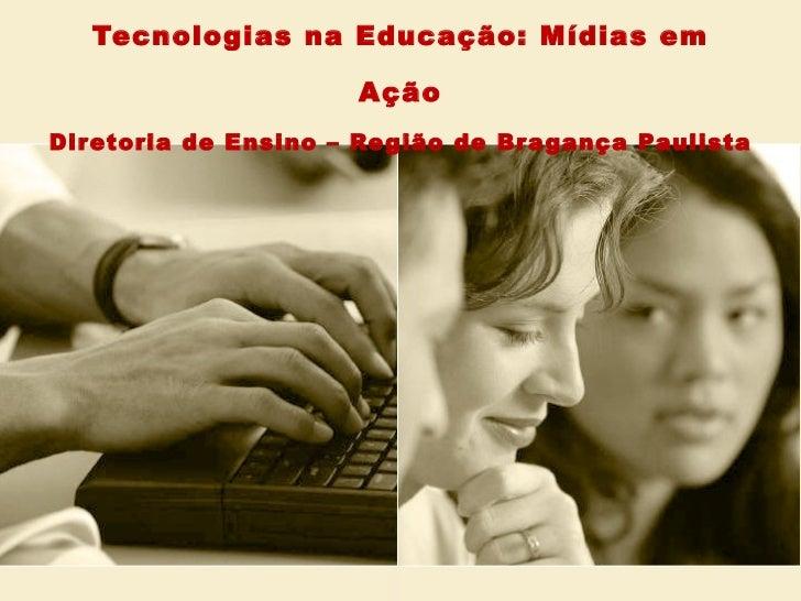 Tecnologias na Educação: Mídias em Ação Diretoria de Ensino – Região de Bragança Paulista