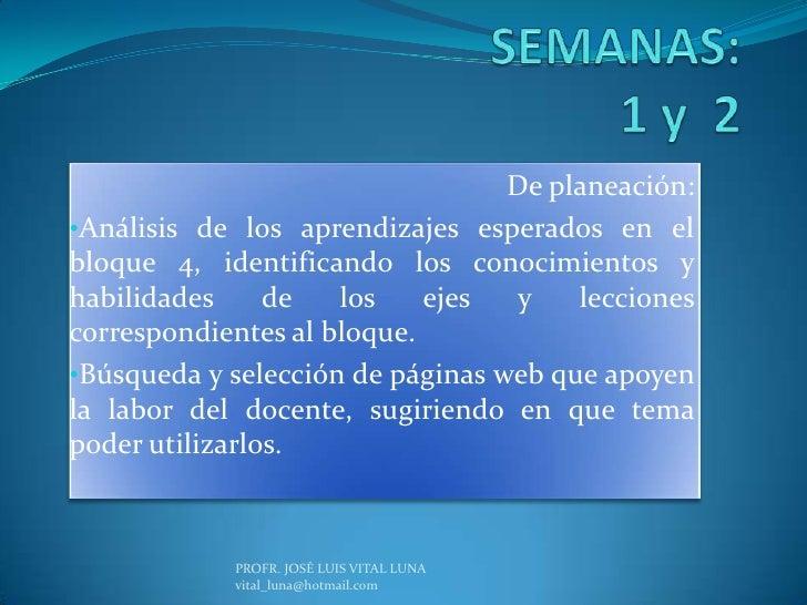 SEMANAS:1 y  2<br />De planeación:<br /><ul><li>Análisis de los aprendizajes esperados en el bloque 4, identificando los c...