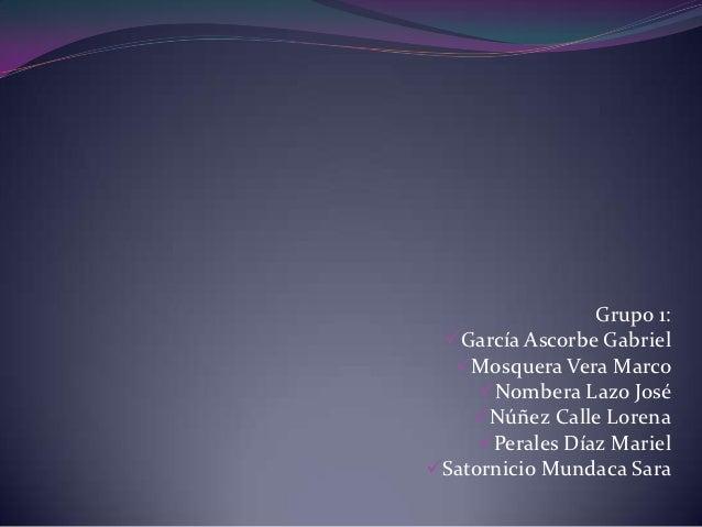 Grupo 1: García Ascorbe Gabriel  Mosquera Vera Marco     Nombera Lazo José    Núñez Calle Lorena     Perales Díaz Mar...