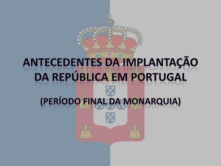 Antecedentes da Implantação da República em Portugal<br />(Período final da Monarquia)<br />