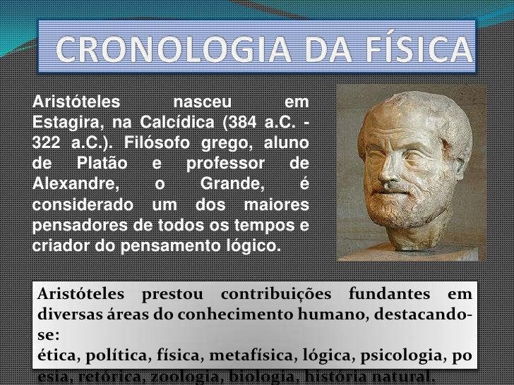 CRONOLOGIA DA FÍSICA<br />Aristóteles nasceu em Estagira, na Calcídica (384 a.C. - 322 a.C.). Filósofo grego, aluno de Pla...