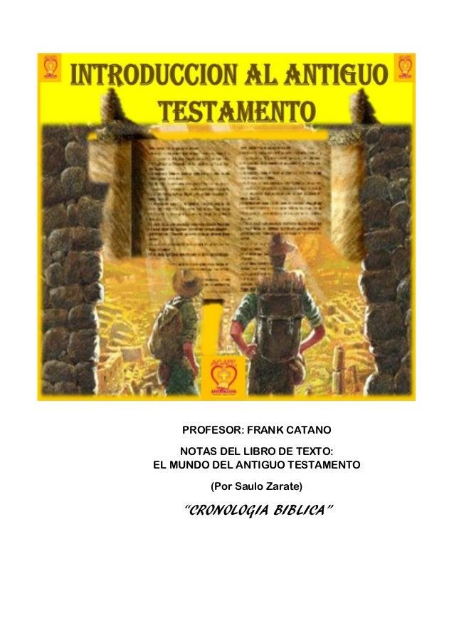 """PROFESOR: FRANK CATANO    NOTAS DEL LIBRO DE TEXTO:EL MUNDO DEL ANTIGUO TESTAMENTO        (Por Saulo Zarate)    """"CRONOLOGI..."""