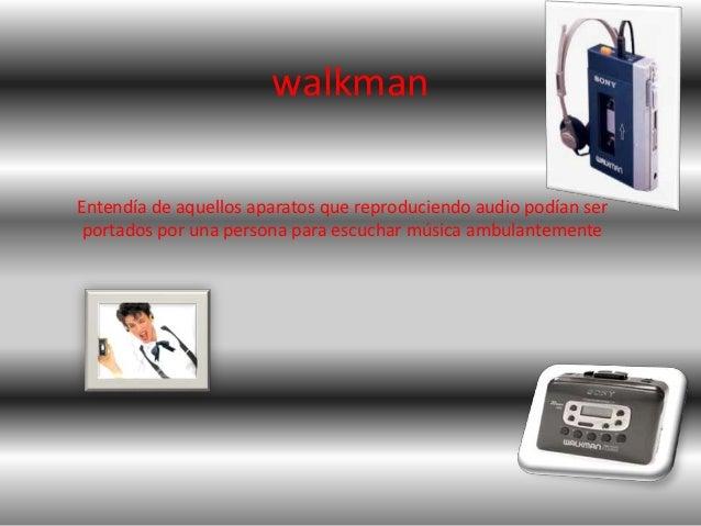 walkmanEntendía de aquellos aparatos que reproduciendo audio podían ser portados por una persona para escuchar música ambu...