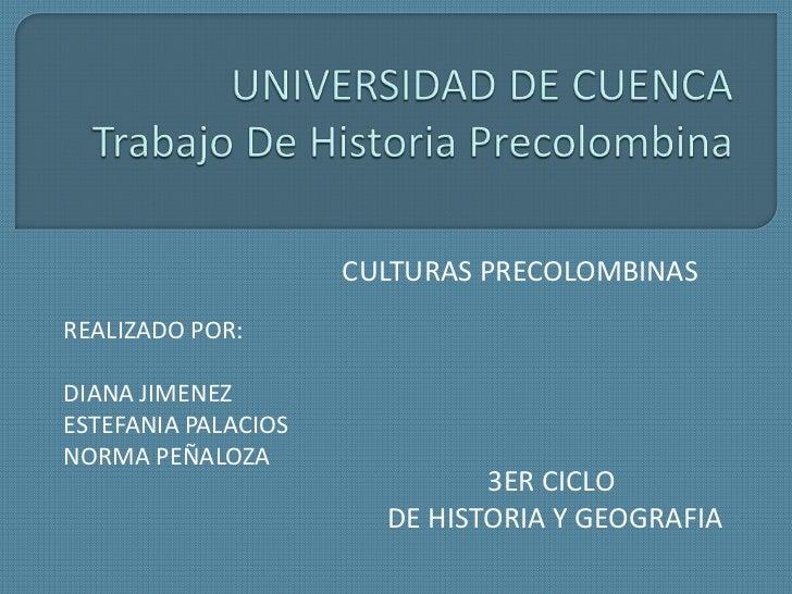 UNIVERSIDAD DE CUENCATrabajo De Historia Precolombina<br />CULTURAS PRECOLOMBINAS<br />REALIZADO POR:<br />DIANA JIMENEZ<...