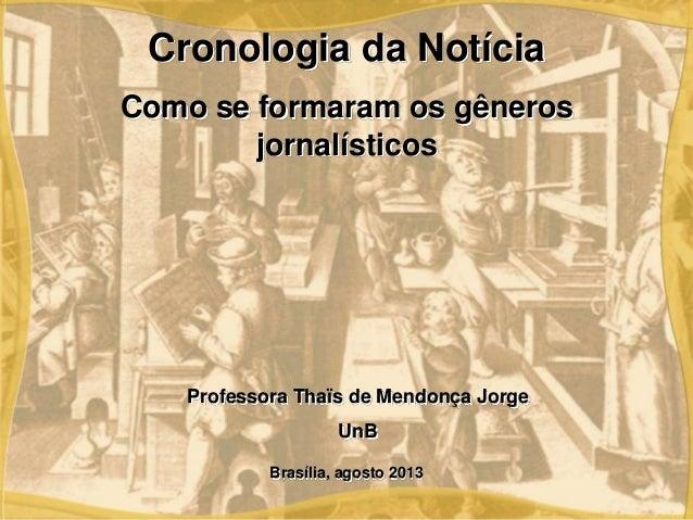 Brasília, agosto 2013 Professora Thaïs de Mendonça Jorge UnB Cronologia da Notícia Como se formaram os gêneros jornalístic...