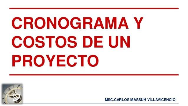 MSC.CARLOS MASSUH VILLAVICENCIO CRONOGRAMA Y COSTOS DE UN PROYECTO