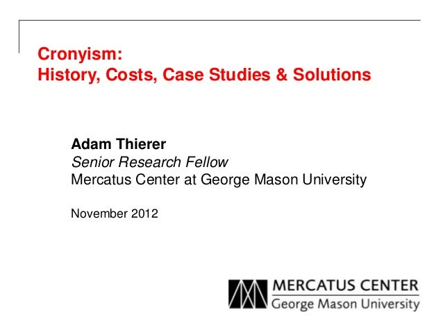 Cronyism:History, Costs, Case Studies & Solutions   Adam Thierer   Senior Research Fellow   Mercatus Center at George Maso...