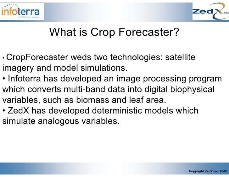 What is Crop Forecaster?  • CropForecaster  weds two technologies: satellite imagery and model simulations. • Infoterra ha...