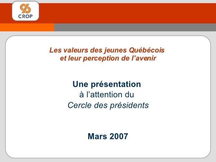 Une présentation  à l'attention du  Cercle des présidents Mars 2007 Les valeurs des jeunes Québécois  et leur perception d...