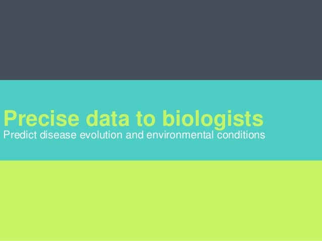 Precise data to biologists Predict disease evolution and environmental conditions