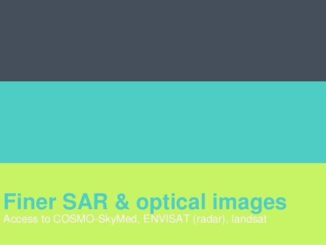 Finer SAR & optical images Access to COSMO-SkyMed, ENVISAT (radar), landsat