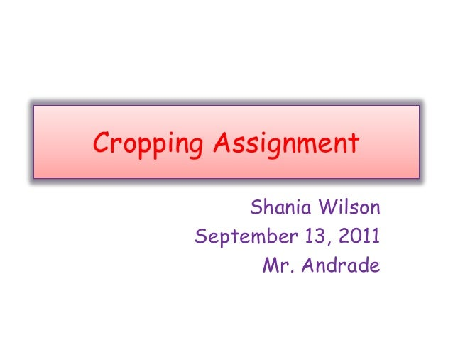 Cropping Assignment Shania Wilson September 13, 2011 Mr. Andrade