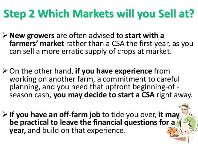Step 2 Which Markets will you Sell at? New growers are often advised to start with a farmers' market rather than a CSA th...