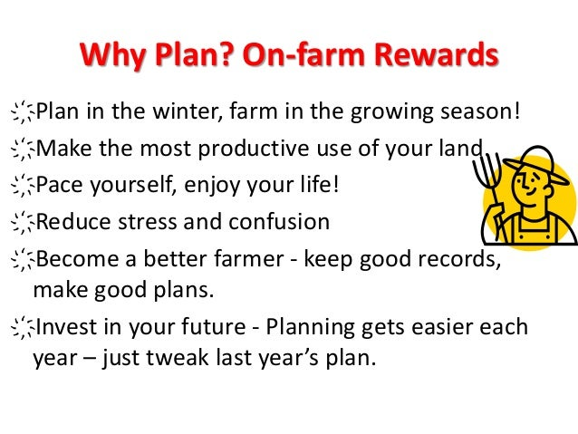 Why Plan? On-farm Rewards ҉Plan in the winter, farm in the growing season! ҉Make the most productive use of your land. ҉Pa...