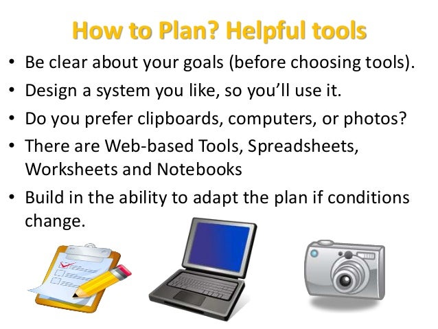 How to Plan? Helpful tools • Be clear about your goals (before choosing tools). • Design a system you like, so you'll use ...