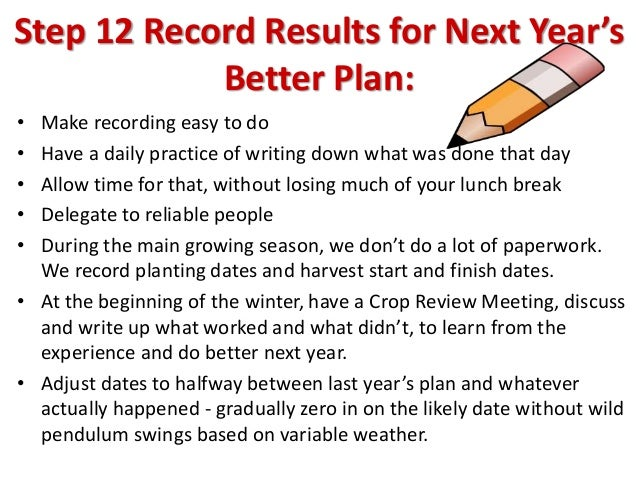 Step 12 Record Results for Next Year's Better Plan: • Make recording easy to do • Have a daily practice of writing down wh...