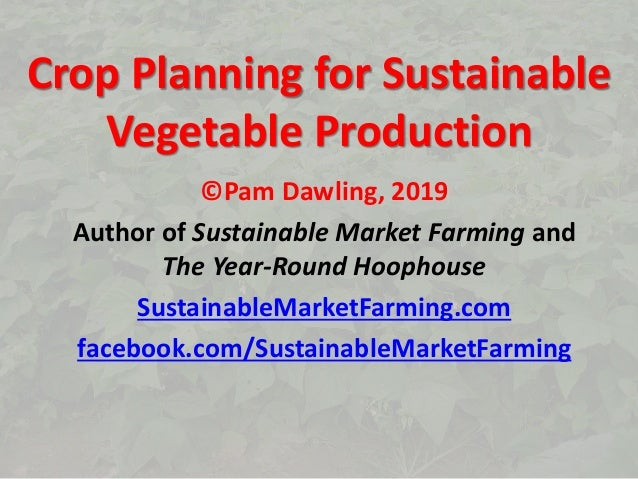Crop Planning for Sustainable Vegetable Production ©Pam Dawling, 2019 Author of Sustainable Market Farming and The Year-Ro...