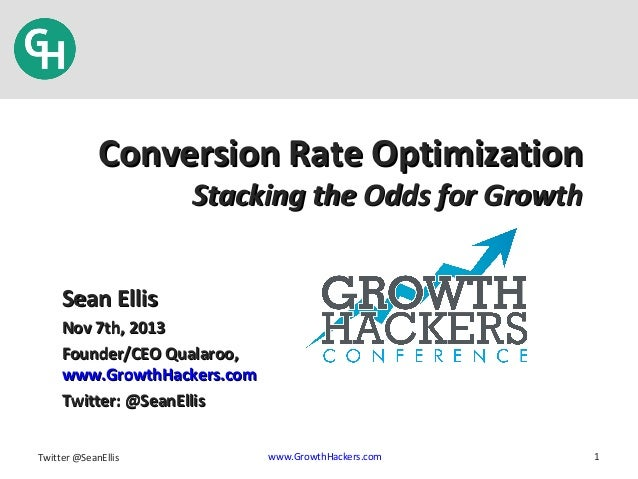 Conversion Rate Optimization Stacking the Odds for Growth  Sean Ellis Nov 7th, 2013 Founder/CEO Qualaroo, www.GrowthHacker...